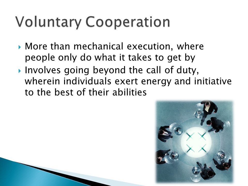  More than mechanical execution, where people only do what it takes to get by  Involves going beyond the call of duty, wherein individuals exert energy and initiative to the best of their abilities
