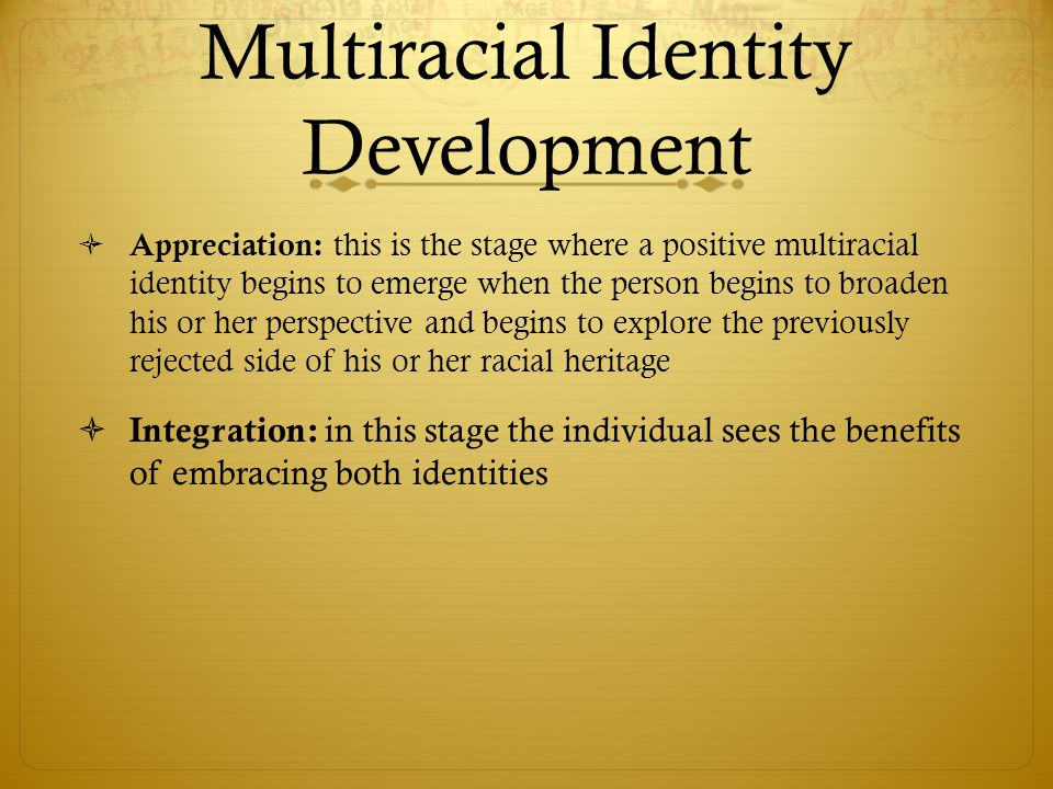 Multiracial Identity Development  Appreciation: this is the stage where a positive multiracial identity begins to emerge when the person begins to br