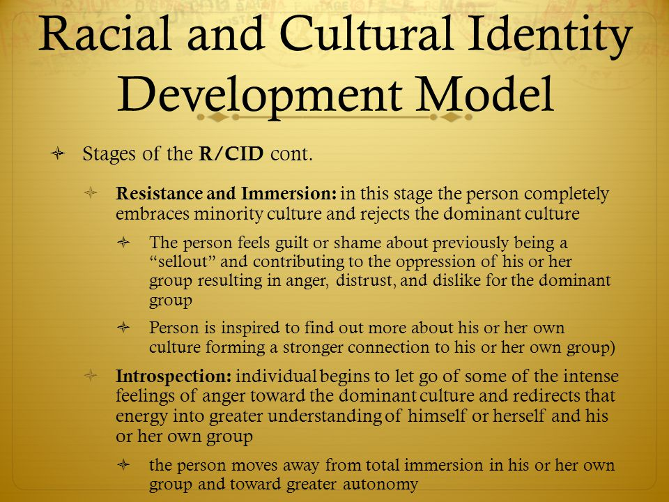 Racial and Cultural Identity Development Model  Stages of the R/CID cont.  Resistance and Immersion: in this stage the person completely embraces mi