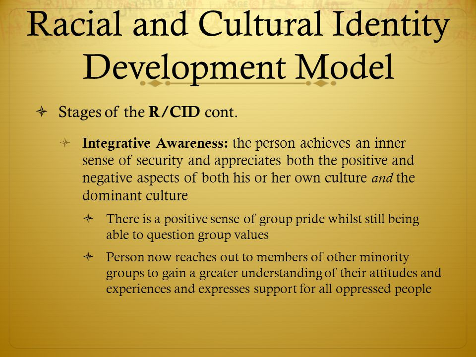 Racial and Cultural Identity Development Model  Stages of the R/CID cont.  Integrative Awareness: the person achieves an inner sense of security and