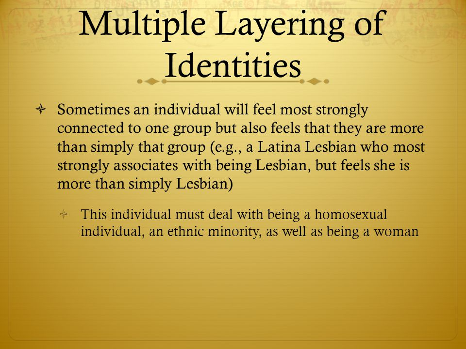 Multiple Layering of Identities  Sometimes an individual will feel most strongly connected to one group but also feels that they are more than simply