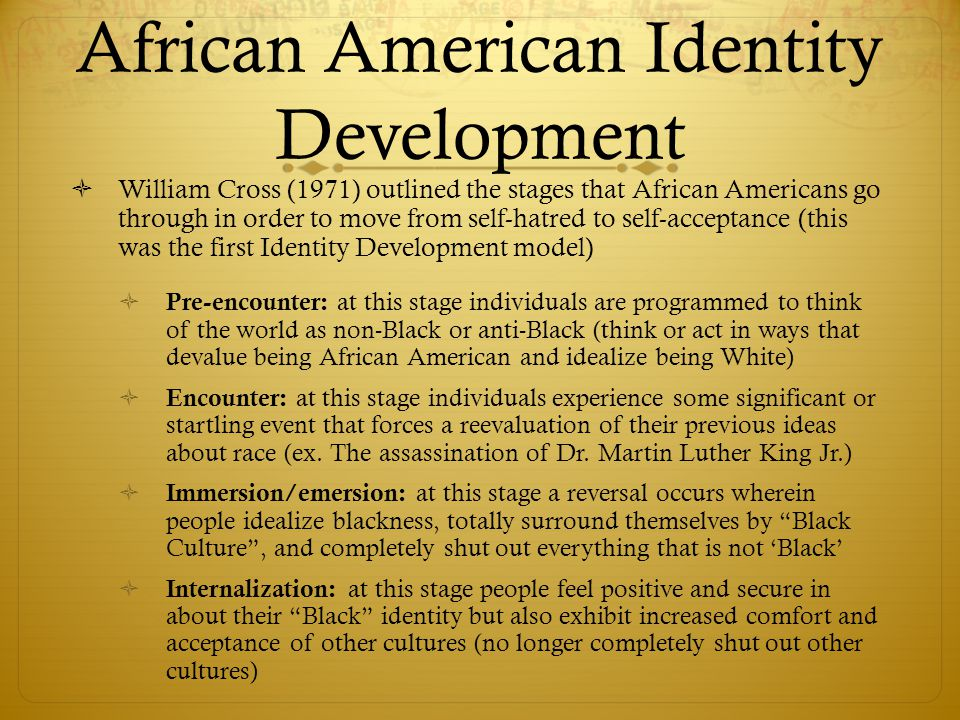 African American Identity Development  William Cross (1971) outlined the stages that African Americans go through in order to move from self-hatred t
