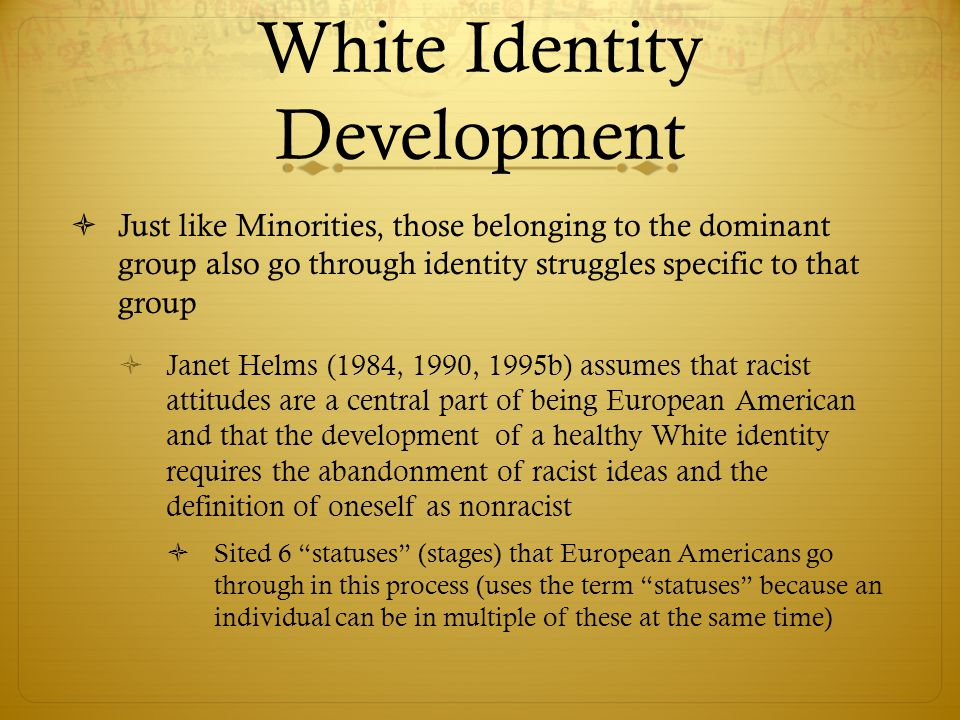 White Identity Development  Just like Minorities, those belonging to the dominant group also go through identity struggles specific to that group  J