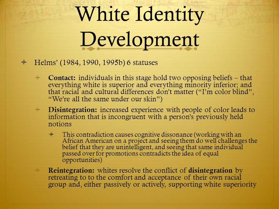 White Identity Development  Helms' (1984, 1990, 1995b) 6 statuses  Pseudoindependence: whites begin to acknowledge some existence of racism but see the solution in changing Blacks, not Whites (may reach out to Blacks but by imposing White standards)  Immersion/Emersion: Whites take time to explore their own culture, learning what it means to be White in a diverse society (no longer focus on changing Blacks but on changing Whites and understand that a central part of White )  Autonomy: whites feel good about their group but also find contact with individuals from other groups mutually enriching (expand their sensitivity beyond racism to include other forms of oppression, acknowledge their privilege, and act as allies who actively seek to combat discrimination)