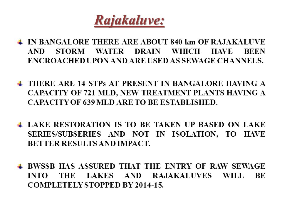 IN BANGALORE THERE ARE ABOUT 840 km OF RAJAKALUVE AND STORM WATER DRAIN WHICH HAVE BEEN ENCROACHED UPON AND ARE USED AS SEWAGE CHANNELS.