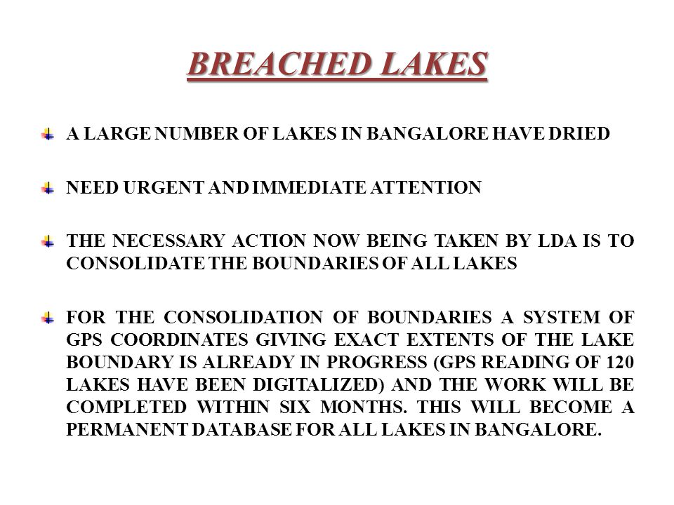 BREACHED LAKES A LARGE NUMBER OF LAKES IN BANGALORE HAVE DRIED NEED URGENT AND IMMEDIATE ATTENTION THE NECESSARY ACTION NOW BEING TAKEN BY LDA IS TO CONSOLIDATE THE BOUNDARIES OF ALL LAKES FOR THE CONSOLIDATION OF BOUNDARIES A SYSTEM OF GPS COORDINATES GIVING EXACT EXTENTS OF THE LAKE BOUNDARY IS ALREADY IN PROGRESS (GPS READING OF 120 LAKES HAVE BEEN DIGITALIZED) AND THE WORK WILL BE COMPLETED WITHIN SIX MONTHS.