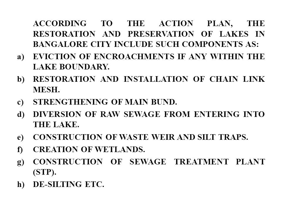 ACCORDING TO THE ACTION PLAN, THE RESTORATION AND PRESERVATION OF LAKES IN BANGALORE CITY INCLUDE SUCH COMPONENTS AS: a)EVICTION OF ENCROACHMENTS IF ANY WITHIN THE LAKE BOUNDARY.