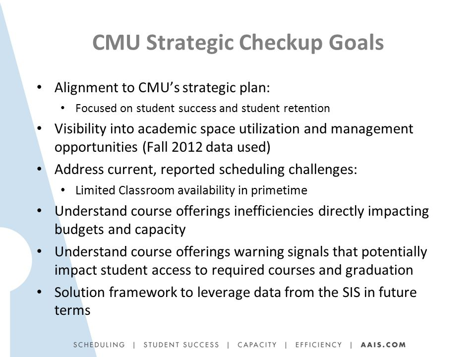 CMU Strategic Checkup Goals Alignment to CMU's strategic plan: Focused on student success and student retention Visibility into academic space utilization and management opportunities (Fall 2012 data used) Address current, reported scheduling challenges: Limited Classroom availability in primetime Understand course offerings inefficiencies directly impacting budgets and capacity Understand course offerings warning signals that potentially impact student access to required courses and graduation Solution framework to leverage data from the SIS in future terms