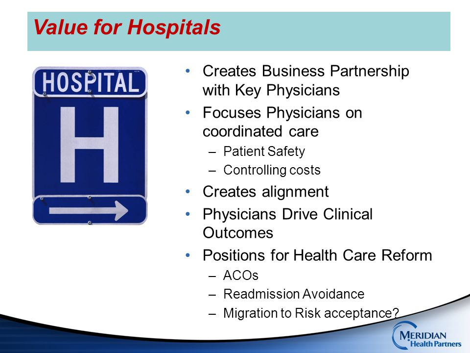 Access to and/or participation in shared savings and other contracts with payers- One interface Better alignment between primary care and specialists- Network integrity Marketplace recognition for quality care and excellent patient experience Support staff for chronic condition registries and QI initiatives Management/HIT expertise from system Value for Physicians