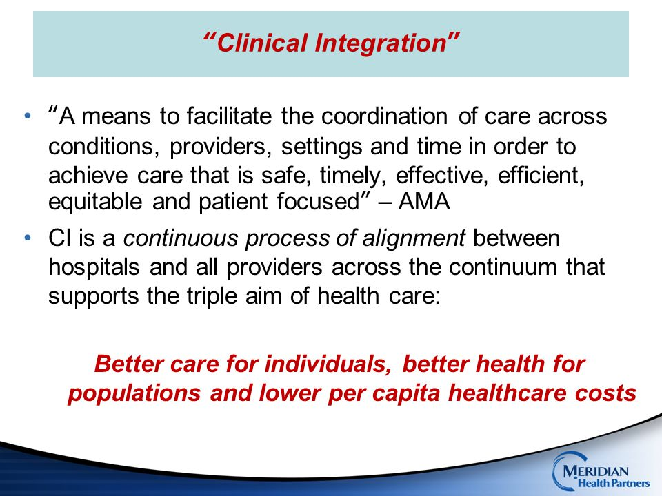 Four Pillars of Integrated care Collaborative Leadership Governance body Compliant legal structure Payer strategy Culture change Aligned Incentives Value based compensation Program infrastructure Physician leadership and support Clinical Programs Disease programs Care protocols/PCMH Clinical metrics Population health management Technology Infrastructure Health Information Exchange Disease registries Patient longitudinal record Patient portal to enable engagement Clinically Integrated Care