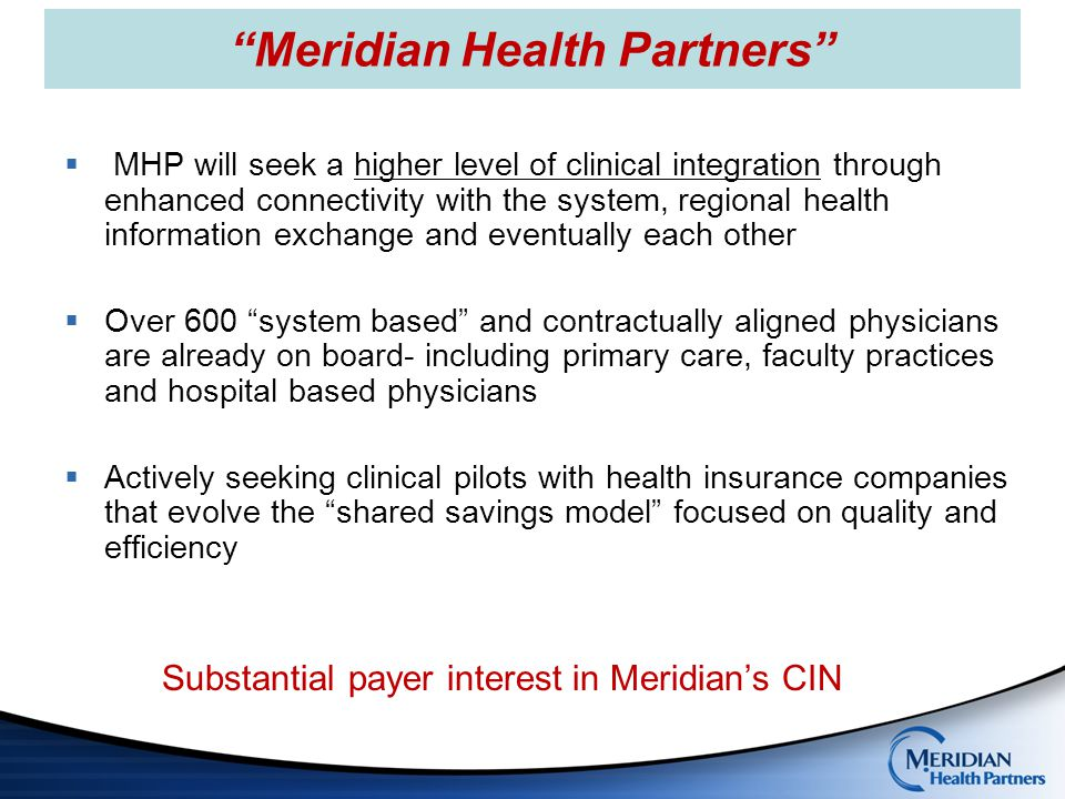 Meridian Health Partners  Shared Governance  Consensus decision making  Physicians comprise the majority of Board Members  The ACO and MHP initiatives share one combined board and committee structure  No capital investment beyond time and expertise