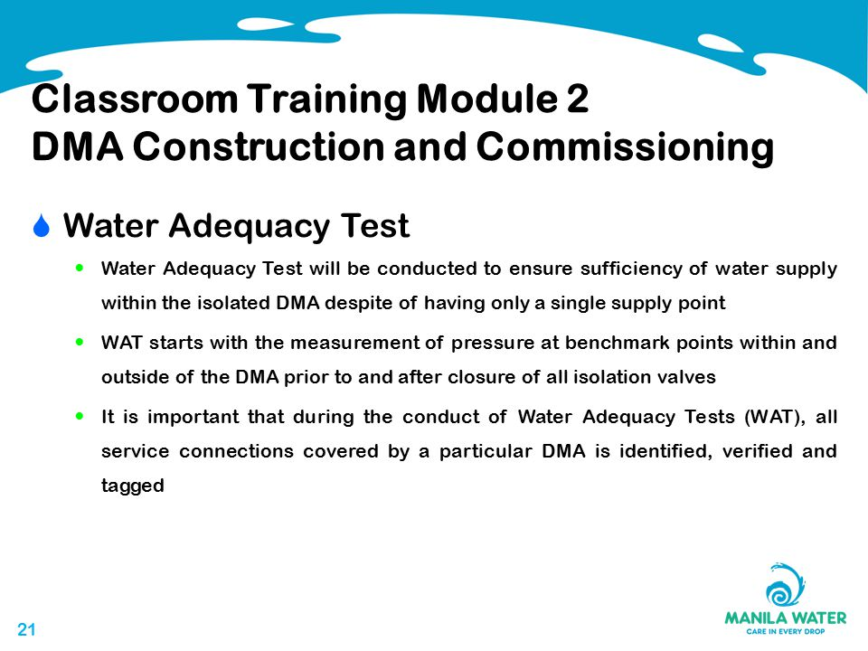 21 Classroom Training Module 2 DMA Construction and Commissioning  Water Adequacy Test Water Adequacy Test will be conducted to ensure sufficiency of water supply within the isolated DMA despite of having only a single supply point WAT starts with the measurement of pressure at benchmark points within and outside of the DMA prior to and after closure of all isolation valves It is important that during the conduct of Water Adequacy Tests (WAT), all service connections covered by a particular DMA is identified, verified and tagged
