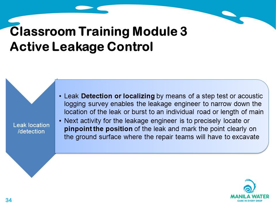 34 Classroom Training Module 3 Active Leakage Control Leak location /detection Leak Detection or localizing by means of a step test or acoustic logging survey enables the leakage engineer to narrow down the location of the leak or burst to an individual road or length of main Next activity for the leakage engineer is to precisely locate or pinpoint the position of the leak and mark the point clearly on the ground surface where the repair teams will have to excavate