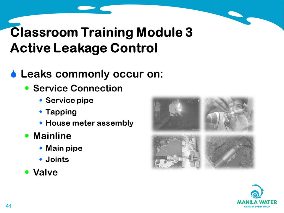41 Classroom Training Module 3 Active Leakage Control  Leaks commonly occur on: Service Connection  Service pipe  Tapping  House meter assembly Mainline  Main pipe  Joints Valve