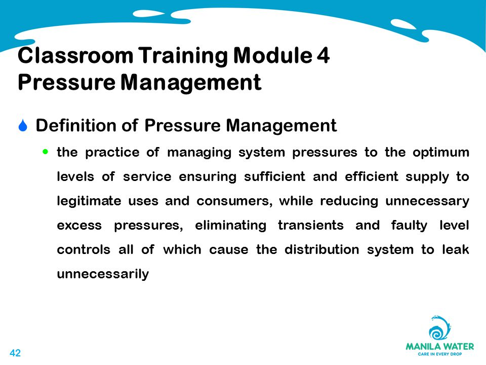 42 Classroom Training Module 4 Pressure Management  Definition of Pressure Management the practice of managing system pressures to the optimum levels of service ensuring sufficient and efficient supply to legitimate uses and consumers, while reducing unnecessary excess pressures, eliminating transients and faulty level controls all of which cause the distribution system to leak unnecessarily