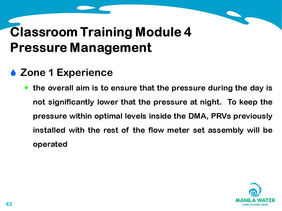 43 Classroom Training Module 4 Pressure Management  Zone 1 Experience the overall aim is to ensure that the pressure during the day is not significantly lower that the pressure at night.