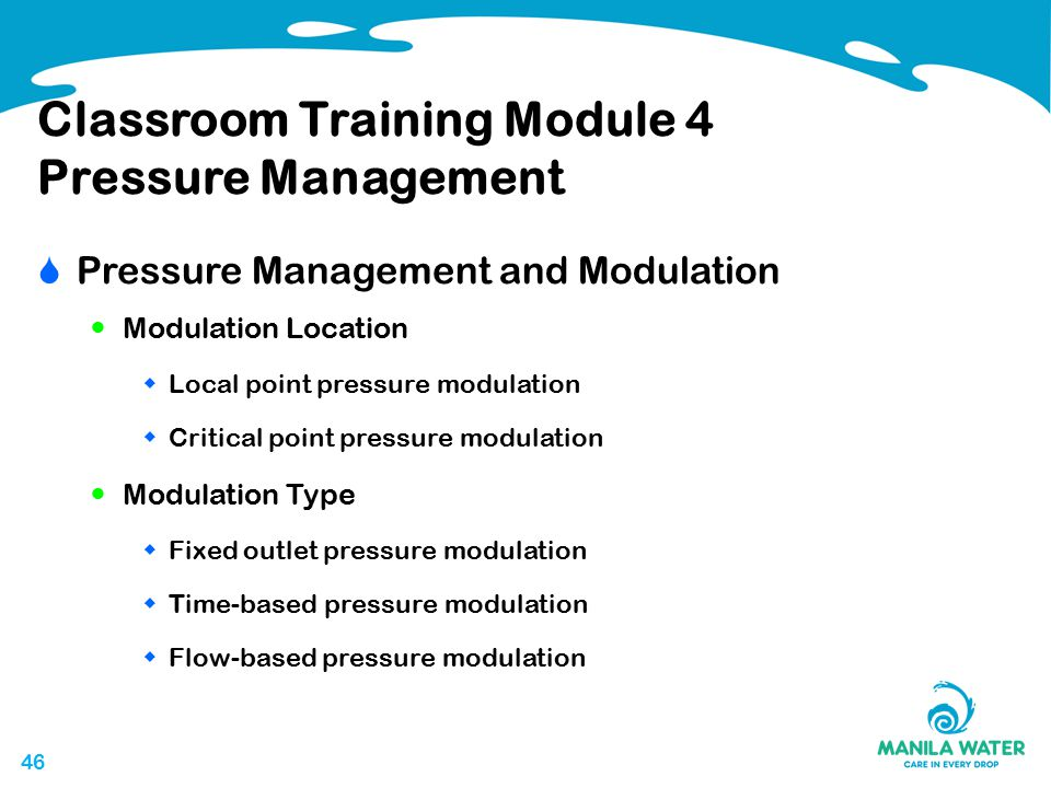 46 Classroom Training Module 4 Pressure Management  Pressure Management and Modulation Modulation Location  Local point pressure modulation  Critical point pressure modulation Modulation Type  Fixed outlet pressure modulation  Time-based pressure modulation  Flow-based pressure modulation