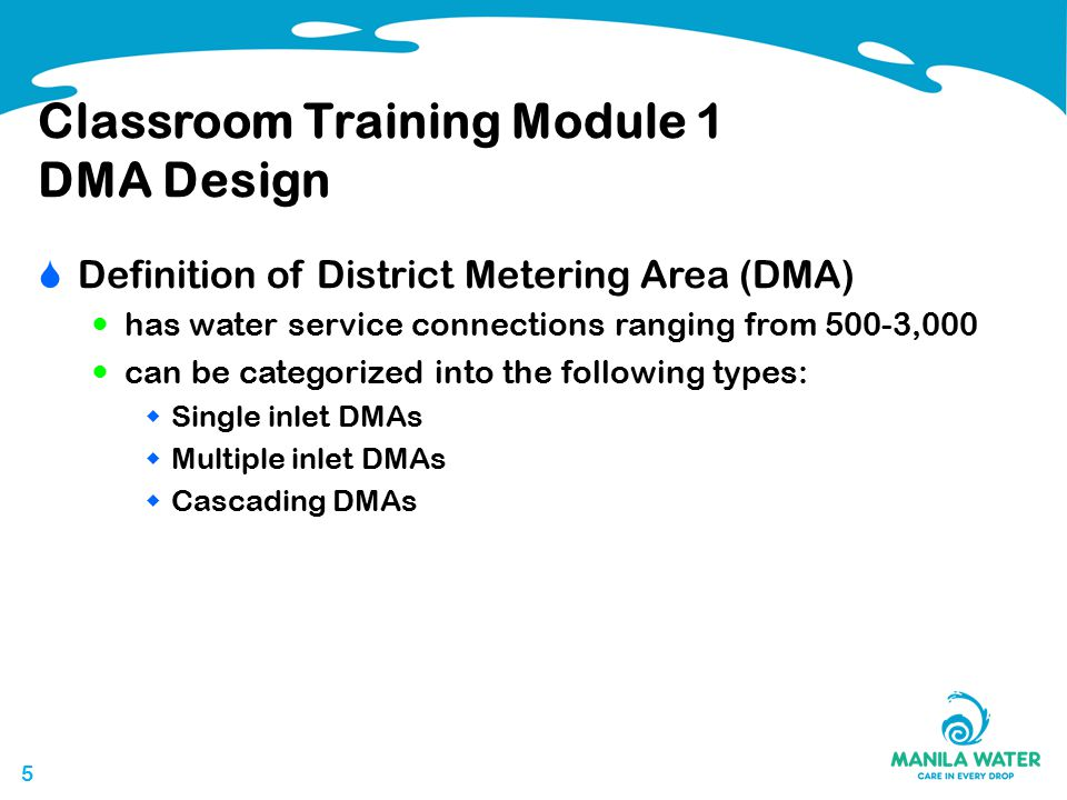 55 Classroom Training Module 1 DMA Design  Definition of District Metering Area (DMA) has water service connections ranging from 500-3,000 can be categorized into the following types:  Single inlet DMAs  Multiple inlet DMAs  Cascading DMAs