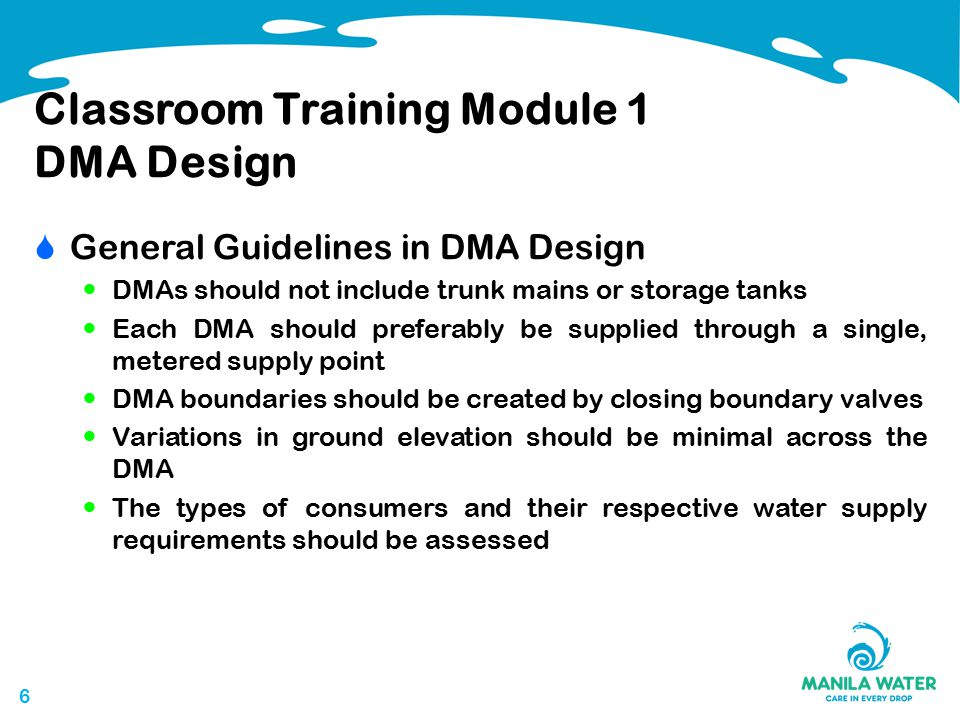 66 Classroom Training Module 1 DMA Design  General Guidelines in DMA Design DMAs should not include trunk mains or storage tanks Each DMA should preferably be supplied through a single, metered supply point DMA boundaries should be created by closing boundary valves Variations in ground elevation should be minimal across the DMA The types of consumers and their respective water supply requirements should be assessed