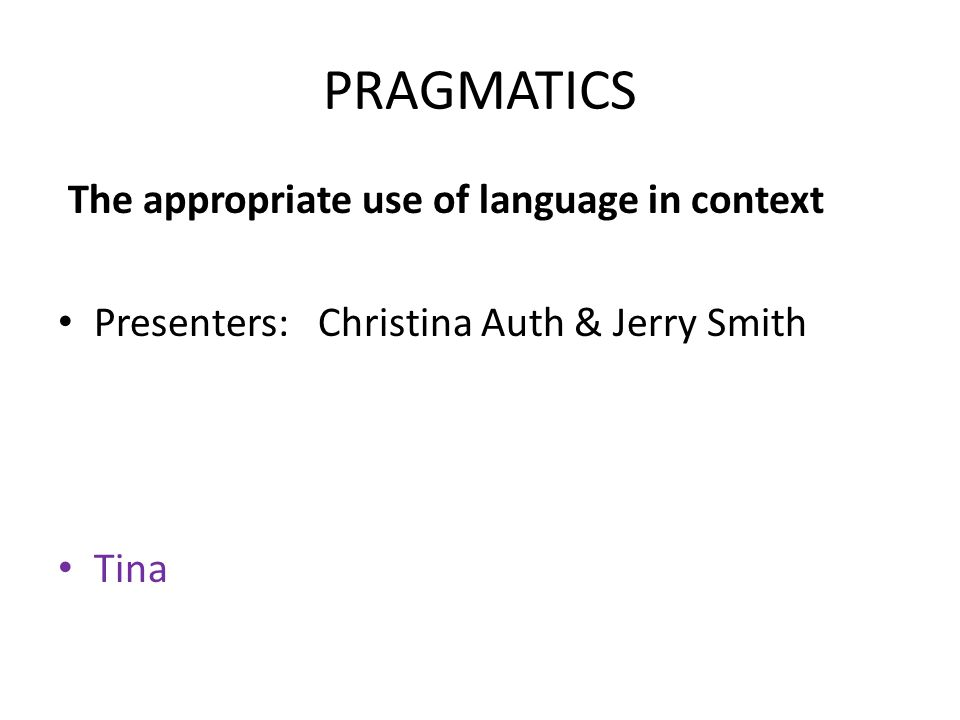PRAGMATICS The appropriate use of language in context Presenters: Christina Auth & Jerry Smith Tina