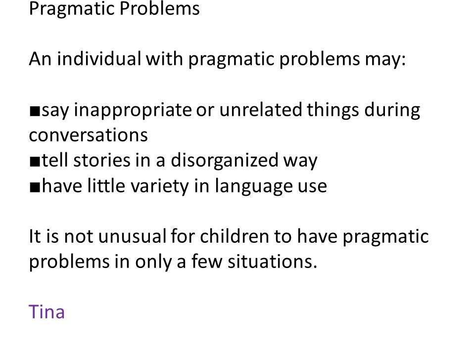 Pragmatic Problems An individual with pragmatic problems may: ■ say inappropriate or unrelated things during conversations ■ tell stories in a disorganized way ■ have little variety in language use It is not unusual for children to have pragmatic problems in only a few situations.