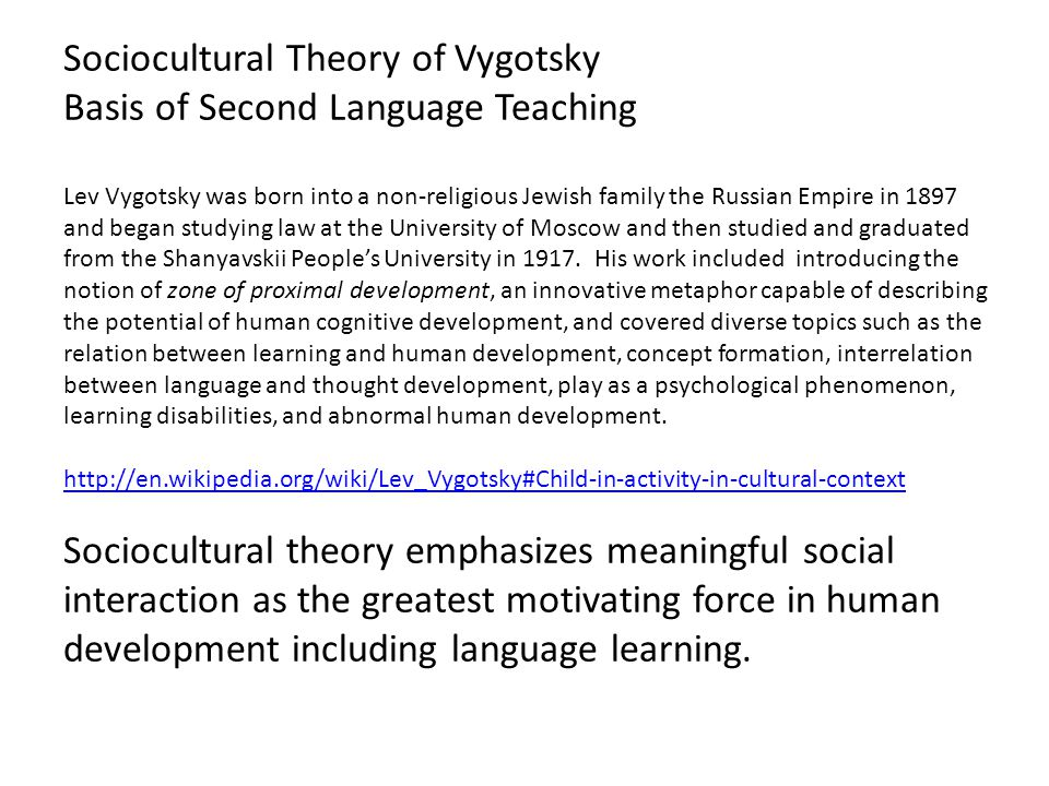 Sociocultural Theory of Vygotsky Basis of Second Language Teaching Lev Vygotsky was born into a non-religious Jewish family the Russian Empire in 1897 and began studying law at the University of Moscow and then studied and graduated from the Shanyavskii People's University in 1917.