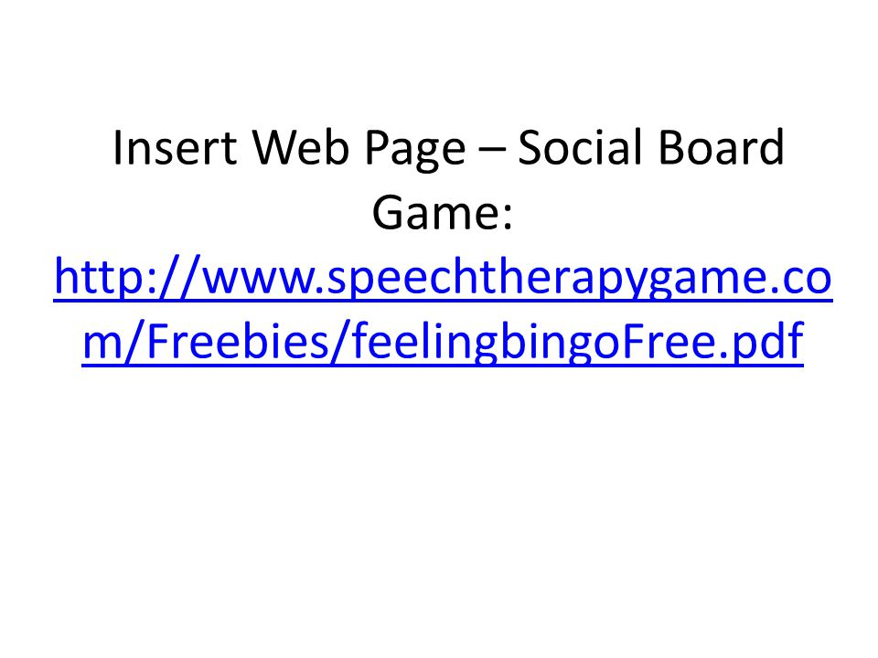Insert Web Page – Social Board Game: http://www.speechtherapygame.co m/Freebies/feelingbingoFree.pdf http://www.speechtherapygame.co m/Freebies/feelingbingoFree.pdf