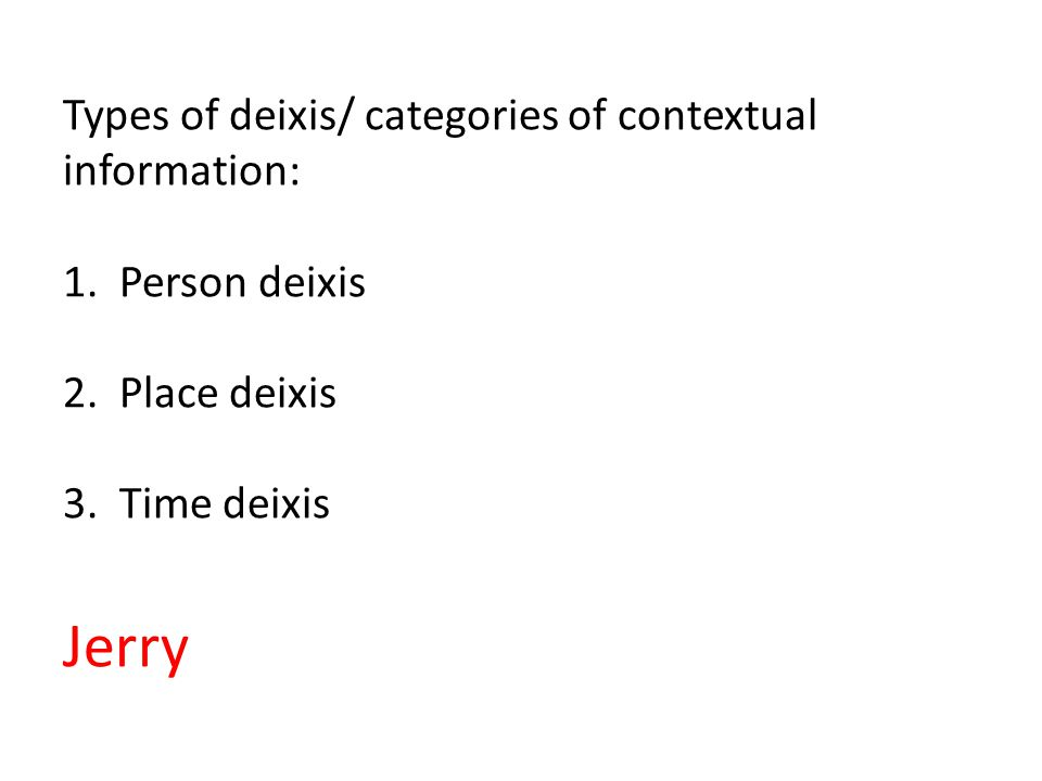 Types of deixis/ categories of contextual information: 1.