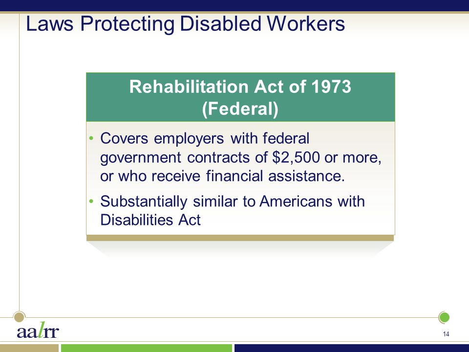 14 Laws Protecting Disabled Workers Covers employers with federal government contracts of $2,500 or more, or who receive financial assistance.