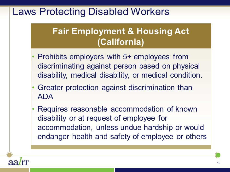 15 Laws Protecting Disabled Workers Prohibits employers with 5+ employees from discriminating against person based on physical disability, medical disability, or medical condition.