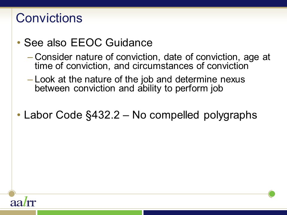 Convictions See also EEOC Guidance –Consider nature of conviction, date of conviction, age at time of conviction, and circumstances of conviction –Look at the nature of the job and determine nexus between conviction and ability to perform job Labor Code §432.2 – No compelled polygraphs