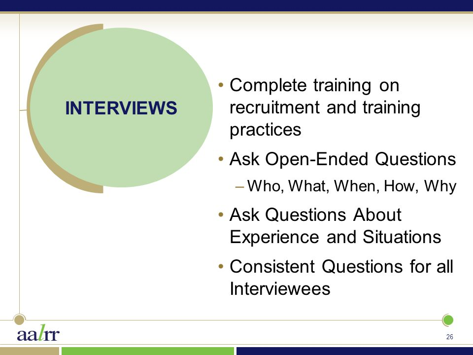 26 INTERVIEWS Complete training on recruitment and training practices Ask Open-Ended Questions –Who, What, When, How, Why Ask Questions About Experience and Situations Consistent Questions for all Interviewees