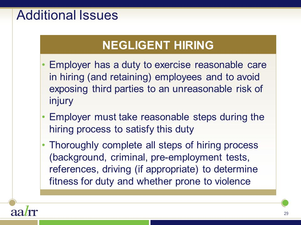 29 Additional Issues Employer has a duty to exercise reasonable care in hiring (and retaining) employees and to avoid exposing third parties to an unreasonable risk of injury Employer must take reasonable steps during the hiring process to satisfy this duty Thoroughly complete all steps of hiring process (background, criminal, pre-employment tests, references, driving (if appropriate) to determine fitness for duty and whether prone to violence NEGLIGENT HIRING