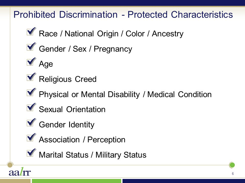 6 Prohibited Discrimination - Protected Characteristics Race / National Origin / Color / Ancestry Gender / Sex / Pregnancy Age Religious Creed Physical or Mental Disability / Medical Condition Sexual Orientation Gender Identity Association / Perception Marital Status / Military Status