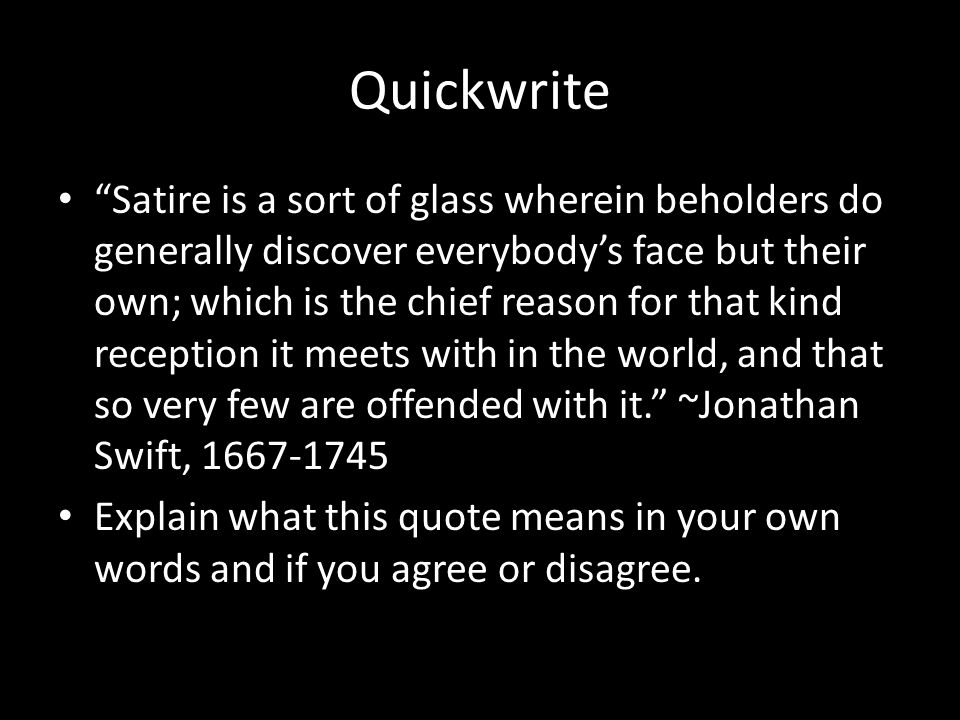"Quickwrite ""Satire is a sort of glass wherein beholders do generally discover everybody's face but their own; which is the chief reason for that kind"
