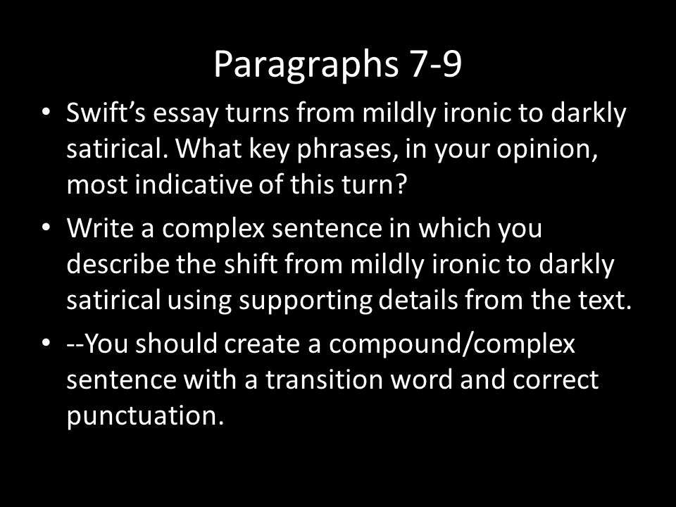 Paragraphs 7-9 Swift's essay turns from mildly ironic to darkly satirical. What key phrases, in your opinion, most indicative of this turn? Write a co