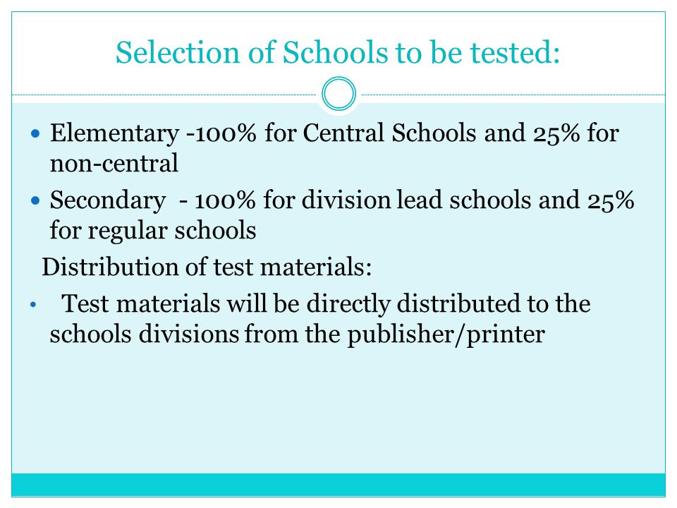 Selection of Schools to be tested: Elementary -100% for Central Schools and 25% for non-central Secondary - 100% for division lead schools and 25% for regular schools Distribution of test materials: Test materials will be directly distributed to the schools divisions from the publisher/printer