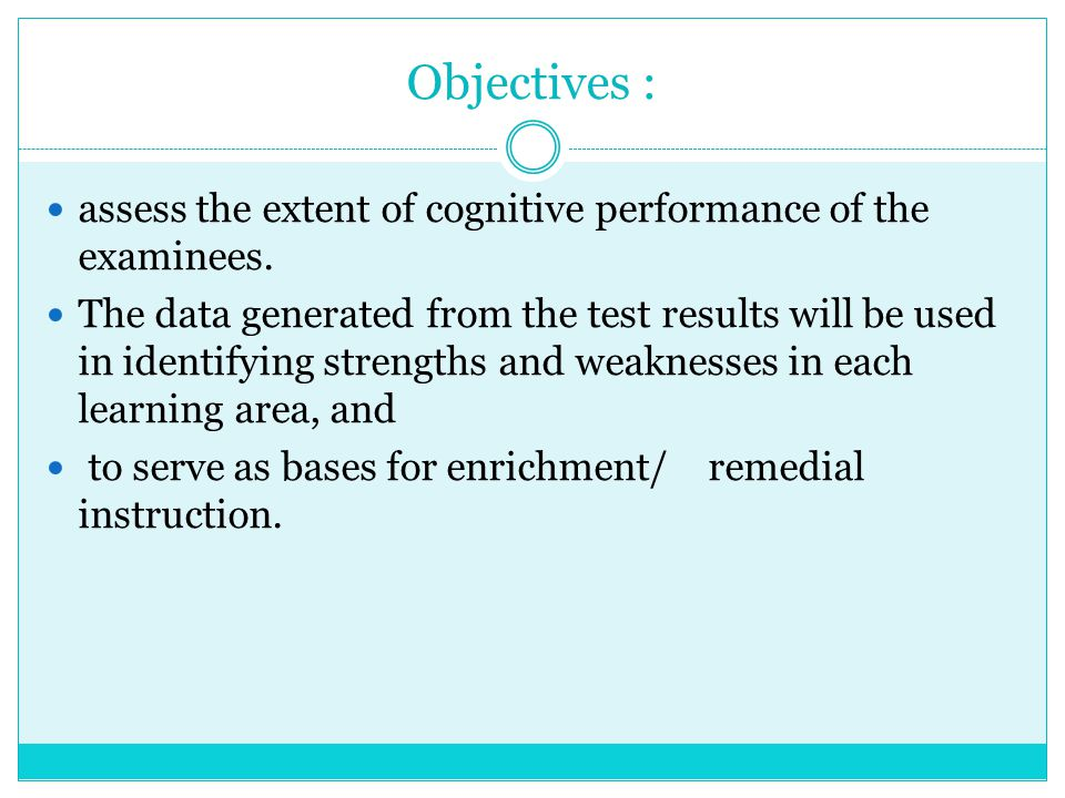Objectives : assess the extent of cognitive performance of the examinees. The data generated from the test results will be used in identifying strengt