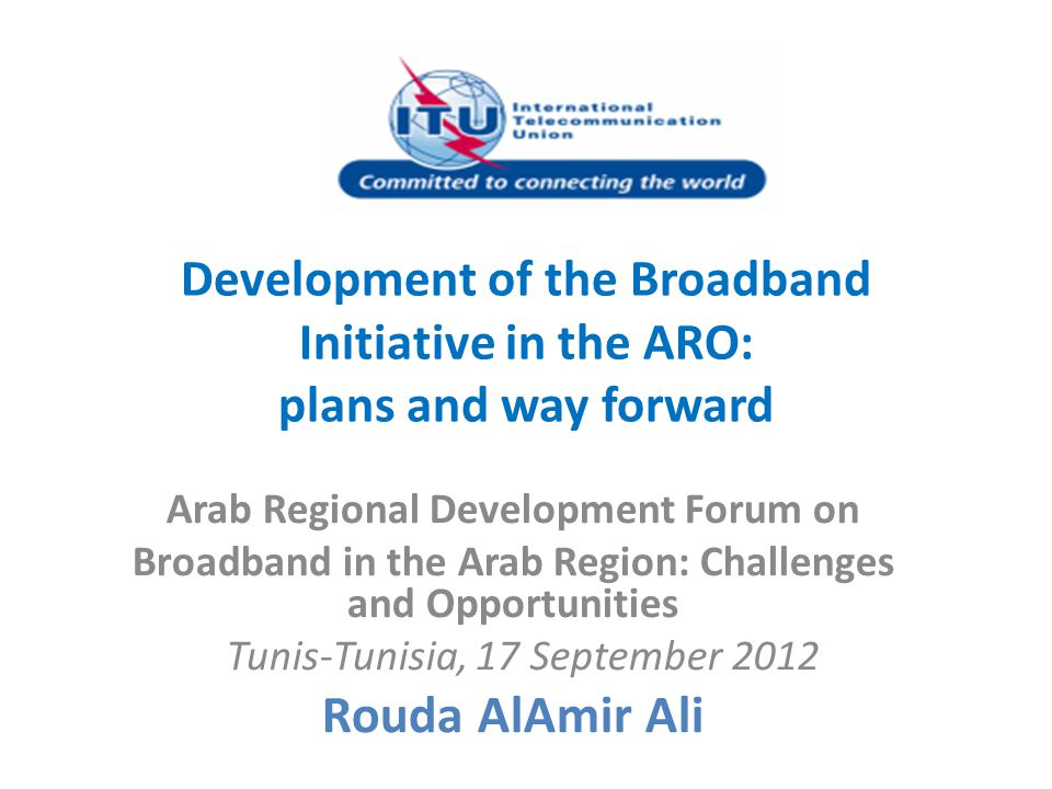 Development of the Broadband Initiative in the ARO: plans and way forward Arab Regional Development Forum on Broadband in the Arab Region: Challenges