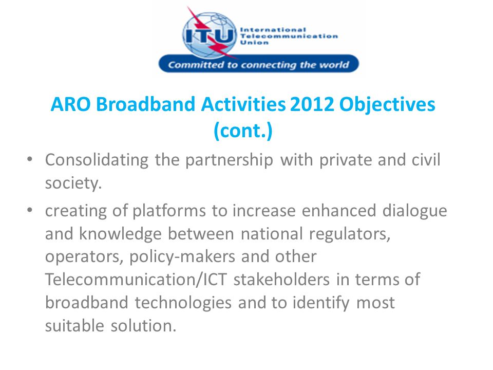 ARO Broadband Activities 2012 Objectives (cont.) Consolidating the partnership with private and civil society. creating of platforms to increase enhan