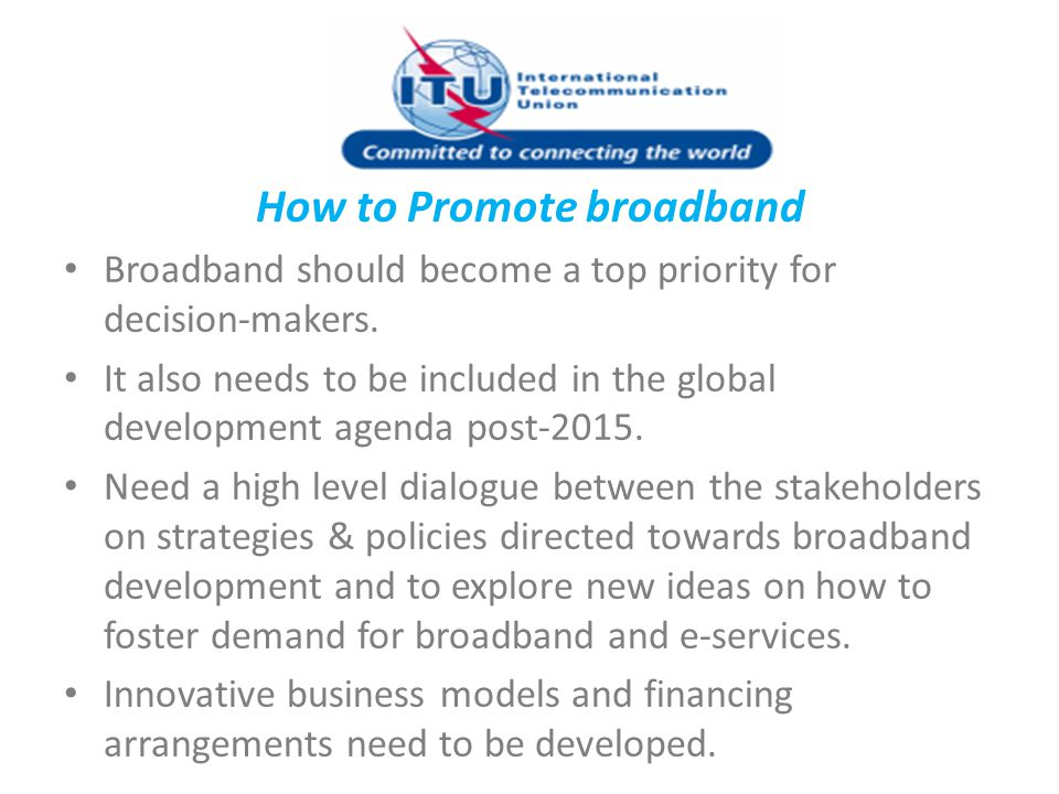 How to Promote broadband Broadband should become a top priority for decision-makers. It also needs to be included in the global development agenda pos