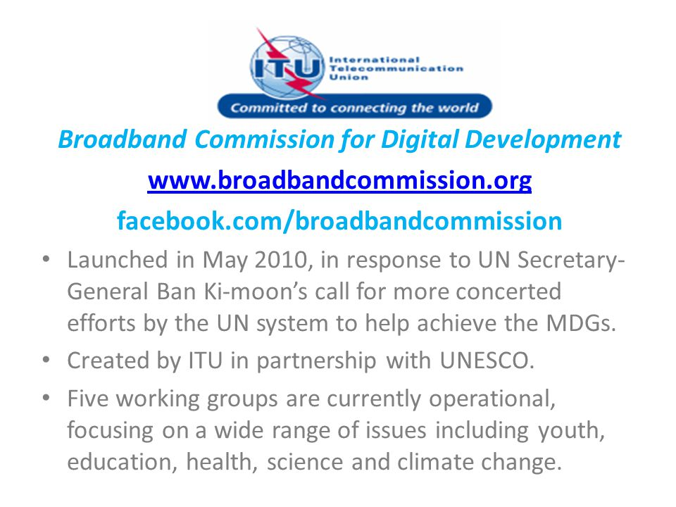 Broadband Commission for Digital Development www.broadbandcommission.org facebook.com/broadbandcommission Launched in May 2010, in response to UN Secr