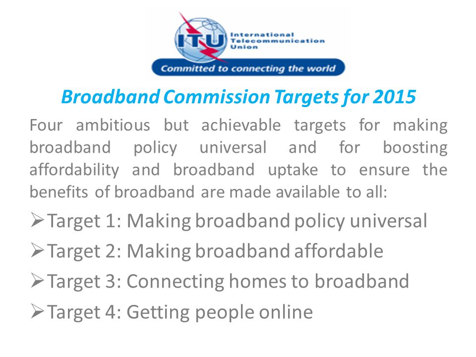 Broadband Commission Targets for 2015 Four ambitious but achievable targets for making broadband policy universal and for boosting affordability and b