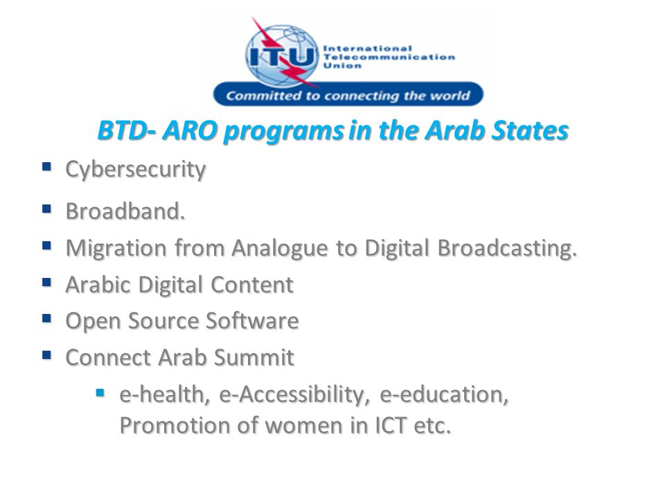 BTD- ARO programs in the Arab States  Cybersecurity  Broadband.  Migration from Analogue to Digital Broadcasting.  Arabic Digital Content  Open S