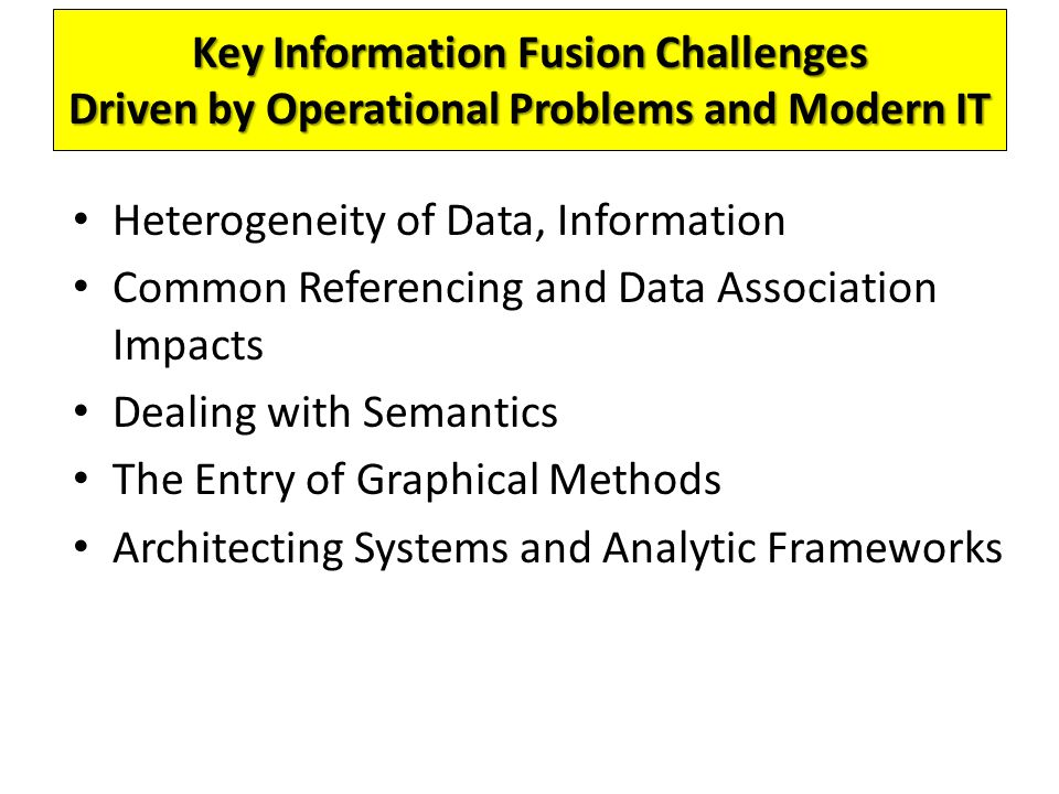 Key Information Fusion Challenges Driven by Operational Problems and Modern IT Heterogeneity of Data, Information Common Referencing and Data Association Impacts Dealing with Semantics The Entry of Graphical Methods Architecting Systems and Analytic Frameworks