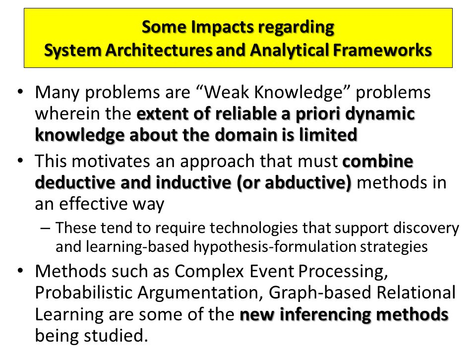 extent of reliable a priori dynamic knowledge about the domain is limited Many problems are Weak Knowledge problems wherein the extent of reliable a priori dynamic knowledge about the domain is limited combine deductive and inductive (or abductive) This motivates an approach that must combine deductive and inductive (or abductive) methods in an effective way – These tend to require technologies that support discovery and learning-based hypothesis-formulation strategies new inferencing methods Methods such as Complex Event Processing, Probabilistic Argumentation, Graph-based Relational Learning are some of the new inferencing methods being studied.