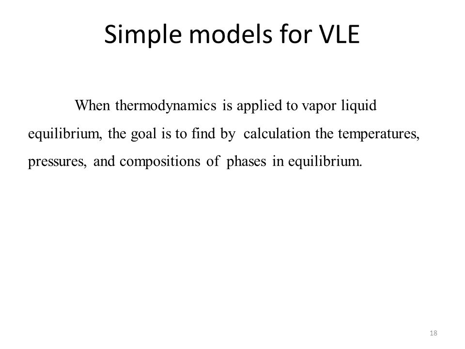 18 Simple models for VLE When thermodynamics is applied to vapor liquid equilibrium, the goal is to find by calculation the temperatures, pressures, and compositions of phases in equilibrium.