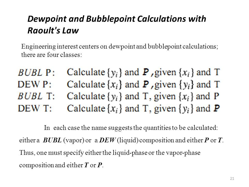 21 Dewpoint and Bubblepoint Calculations with Raoult s Law Engineering interest centers on dewpoint and bubblepoint calculations; there are four classes: In each case the name suggests the quantities to be calculated: either a BUBL (vapor) or a DEW (liquid) composition and either P or T.