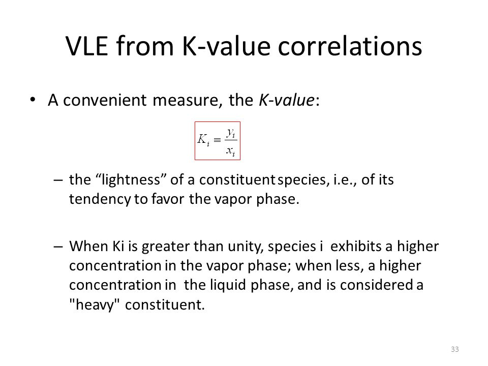 VLE from K-value correlations A convenient measure, the K-value: – the lightness of a constituent species, i.e., of its tendency to favor the vapor phase.