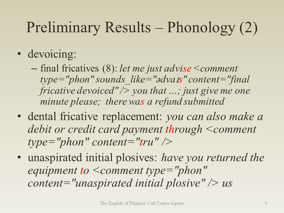 Preliminary Results – Phonology (2) devoicing: – final fricatives (8): let me just advise you that …; just give me one minute please; there was a refund submitted dental fricative replacement: you can also make a debit or credit card payment through unaspirated initial plosives: have you returned the equipment to us The English of Pilippine Call Centre Agents9